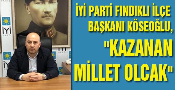 """İYİ PARTİ FINDIKLI İLÇE BAŞKANI KÖSEOĞLU,""""KAZANAN MİLLET OLCAK"""""""