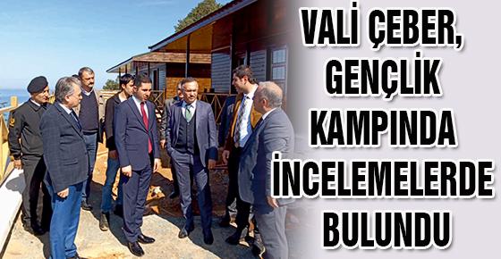 VALİ ÇEBER, GENÇLİK KAMPINDA İNCELEMELERDE BULUNDU