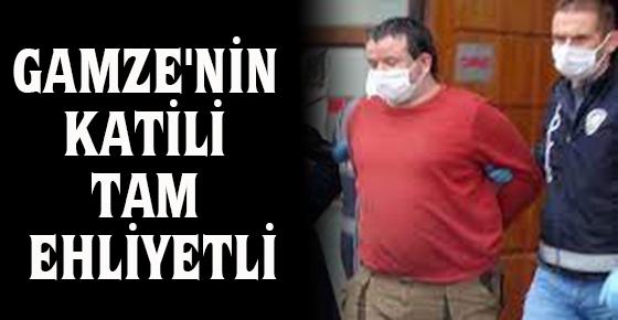 GAMZE'NİN KATİLİ TAM EHLİYETLİ